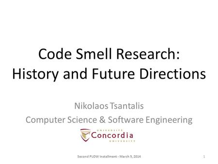 Code Smell Research: History and Future Directions Second PLOW Installment - March 5, 20141 Nikolaos Tsantalis Computer Science & Software Engineering.