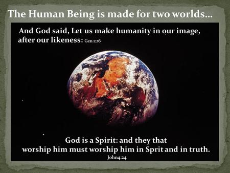The Human Being is made for two worlds… And God said, Let us make humanity in our image, after our likeness: Gen 1:26 God is a Spirit: and they that worship.