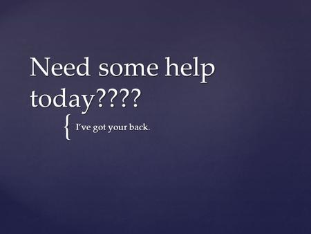 { Need some help today???? I've got your back..