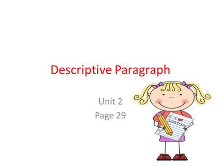 Descriptive Paragraph Unit 2 Page 29. What is a descriptive paragraph? A descriptive paragraph describes a person, a place, or a thing so that the reader.