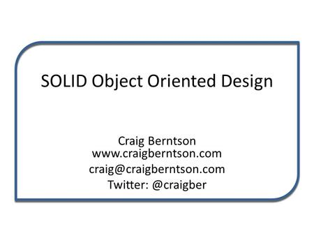 SOLID Object Oriented Design Craig Berntson