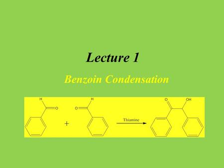 Lecture 1 Benzoin Condensation. Introduction Enzymes catalyze organic reaction in biological systems The high stereo-, regio- and chemoselectivity of.