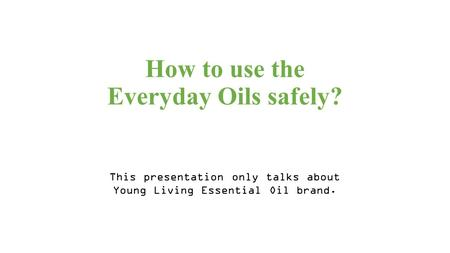 How to use the Everyday Oils safely? This presentation only talks about Young Living Essential Oil brand.