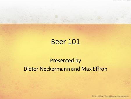 Beer 101 Presented by Dieter Neckermann and Max Effron © 2013 Max Effron & Dieter Neckermann.