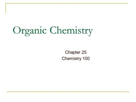 Organic Chemistry Chapter 25 Chemistry 100. Organic Chemistry Historically: the chemistry of products from plants and animals Today: The chemistry of.