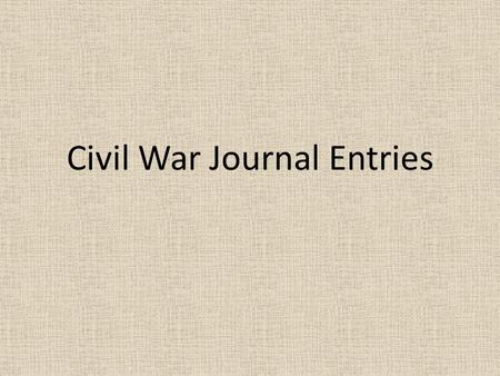 Civil War Journal Entries. Civil War Journal Assignment You need: – 5 sheets of paper – Fold hamburger style (3 staples along the side) – Create a cover.