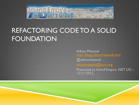 REFACTORING CODE TO A SOLID FOUNDATION Adnan Masood  Presented.