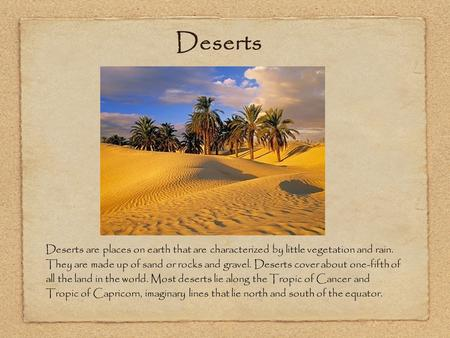 Deserts are places on earth that are characterized by little vegetation and rain. They are made up of sand or rocks and gravel. Deserts cover about one-fifth.