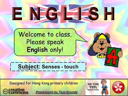 Welcome to class. Please speak English only! Subject: Senses - touch Powerpoint by Tom Grundy Designed for Hong Kong primary children.