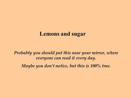 Lemons and sugar Probably you should put this near your mirror, where everyone can read it every day. Maybe you don't notice, but this is 100% true.