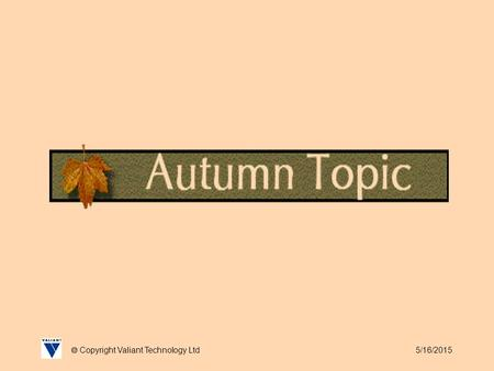 5/16/2015  Copyright Valiant Technology Ltd. 5/16/2015  Copyright Valiant Technology Ltd Autumn Topic Autumn, season of mists and mellow fruitfulness..,
