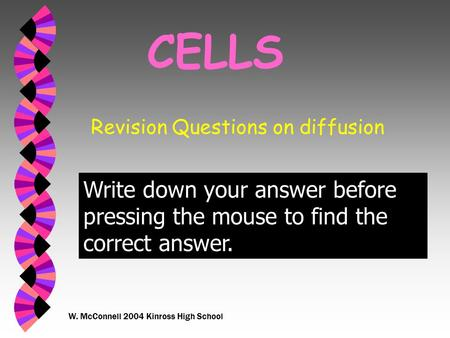 W. McConnell 2004 Kinross High School CELLS Revision Questions on diffusion Write down your answer before pressing the mouse to find the correct answer.