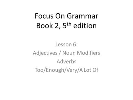 Focus On Grammar Book 2, 5 th edition Lesson 6: Adjectives / Noun Modifiers Adverbs Too/Enough/Very/A Lot Of.