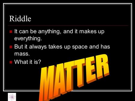 Riddle MATTER It can be anything, and it makes up everything.