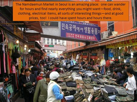 The Namdaemun Market in Seoul is an amazing place: one can wander for hours and find nearly everything you might want—food, drink, clothing, electrical.