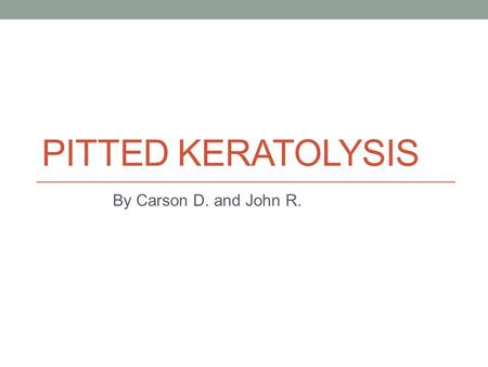 Pitted Keratolysis By Carson D. and John R..