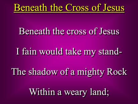 Beneath the Cross of Jesus Beneath the cross of Jesus I fain would take my stand- The shadow of a mighty Rock Within a weary land; Beneath the cross of.