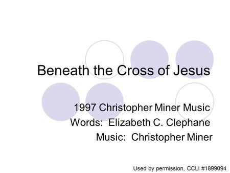 Beneath the Cross of Jesus 1997 Christopher Miner Music Words: Elizabeth C. Clephane Music: Christopher Miner Used by permission, CCLI #1899094.