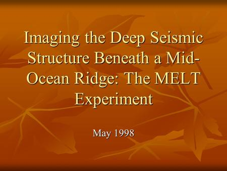 Imaging the Deep Seismic Structure Beneath a Mid- Ocean Ridge: The MELT Experiment May 1998.