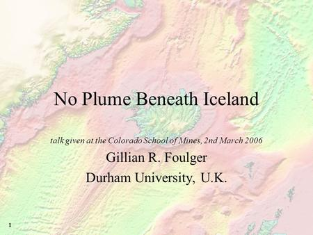 1 No Plume Beneath Iceland talk given at the Colorado School of Mines, 2nd March 2006 Gillian R. Foulger Durham University, U.K.