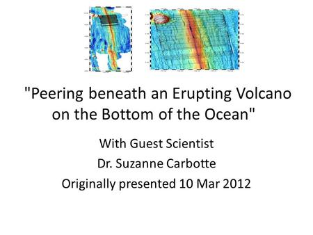 Peering beneath an Erupting Volcano on the Bottom of the Ocean With Guest Scientist Dr. Suzanne Carbotte Originally presented 10 Mar 2012.