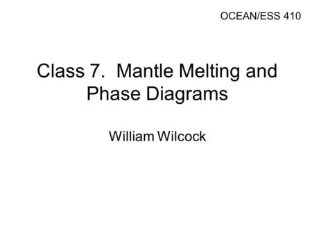 Class 7. Mantle Melting and Phase Diagrams William Wilcock OCEAN/ESS 410.
