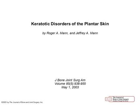 Keratotic Disorders of the Plantar Skin by Roger A. Mann, and Jeffrey A. Mann J Bone Joint Surg Am Volume 85(5):938-955 May 1, 2003 ©2003 by The Journal.