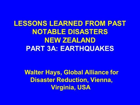 LESSONS LEARNED FROM PAST NOTABLE DISASTERS NEW ZEALAND PART 3A: EARTHQUAKES Walter Hays, Global Alliance for Disaster Reduction, Vienna, Virginia, USA.