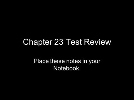 Chapter 23 Test Review Place these notes in your Notebook.