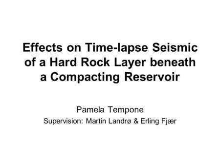 Effects on Time-lapse Seismic of a Hard Rock Layer beneath a Compacting Reservoir Pamela Tempone Supervision: Martin Landrø & Erling Fjær.