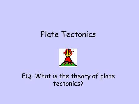 Plate Tectonics EQ: What is the theory of plate tectonics?