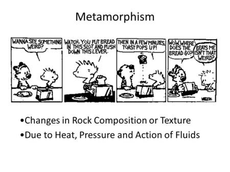 Metamorphism Changes in Rock Composition or Texture Due to Heat, Pressure and Action of Fluids.