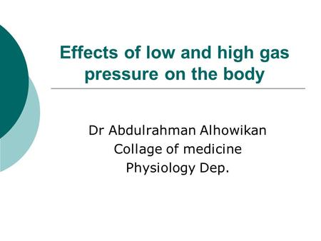 Effects of low and high gas pressure on the body Dr Abdulrahman Alhowikan Collage of medicine Physiology Dep.