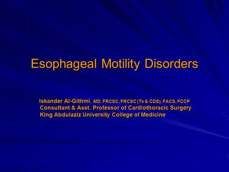 Esophageal Motility Disorders Iskander Al-Githmi, MD, FRCSC, FRCSC (Ts & CDS), FACS, FCCP Consultant & Asst. Professor of Cardiothoracic Surgery Consultant.