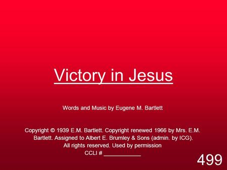 Victory in Jesus Words and Music by Eugene M. Bartlett Copyright © 1939 E.M. Bartlett. Copyright renewed 1966 by Mrs. E.M. Bartlett. Assigned to Albert.