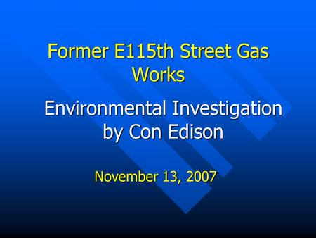 Environmental Investigation by Con Edison Former E115th Street Gas Works November 13, 2007.