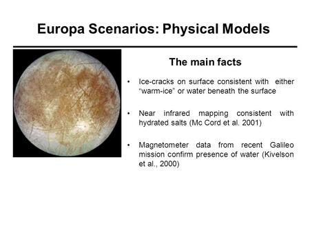 "Europa Scenarios: Physical Models Ice-cracks on surface consistent with either ""warm-ice"" or water beneath the surface Near infrared mapping consistent."