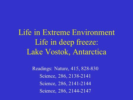 Life in Extreme Environment Life in deep freeze: Lake Vostok, Antarctica Readings: Nature, 415, 828-830 Science, 286, 2138-2141 Science, 286, 2141-2144.