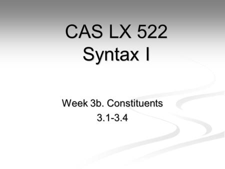 Week 3b. Constituents 3.1-3.4 CAS LX 522 Syntax I.