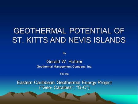 GEOTHERMAL POTENTIAL OF ST. KITTS AND NEVIS ISLANDS By Gerald W. Huttrer Geothermal Management Company, Inc. For the Eastern Caribbean Geothermal Energy.