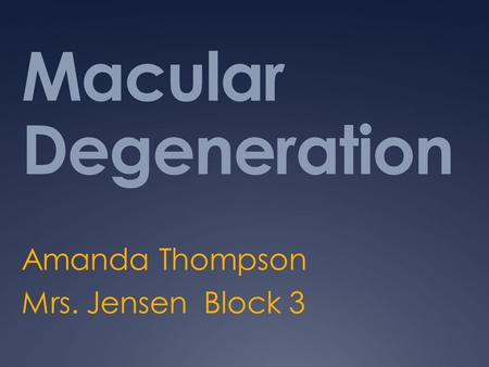 Macular Degeneration Amanda Thompson Mrs. Jensen Block 3.