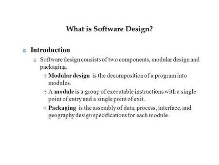 What is Software Design?  Introduction  Software design consists of two components, modular design and packaging.  Modular design is the decomposition.