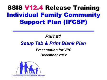 SSIS V12.4 Release Training Individual Family Community Support Plan (IFCSP) Presentation for VPC December 2012 Part #1 Setup Tab & Print Blank Plan.