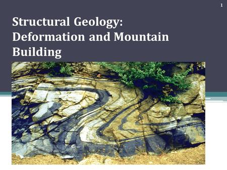 Structural Geology: Deformation and Mountain Building 1.