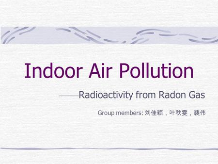 Indoor Air Pollution —— Radioactivity from Radon Gas Group members: 刘佳颖,叶秋雯,裴伟.