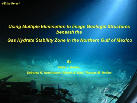 Using Multiple Elimination to Image Geologic Structures beneath the Gas Hydrate Stability Zone in the Northern Gulf of Mexico By Erika J. Geresi, Deborah.