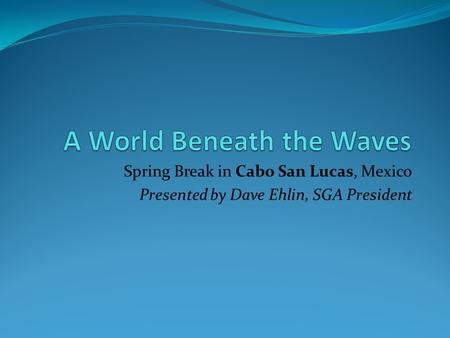 Spring Break in Cabo San Lucas, Mexico Presented by Dave Ehlin, SGA President.