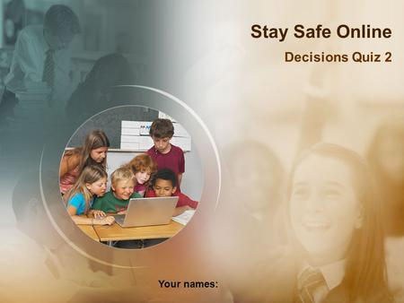 Stay Safe Online Decisions Quiz 2 Your names:. You decide to use a search engine… What should you do? Stop and think! Use a child friendly search engine?