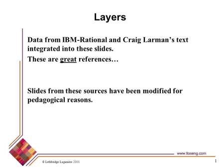 1 Layers Data from IBM-Rational and Craig Larman's text integrated into these slides. These are great references… Slides from these sources have been modified.