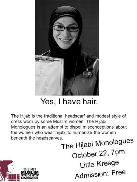 Yes, I have hair. The Hijabi Monologues October 22, 7pm Little Kresge Admission: Free The Hijab is the traditional headscarf and modest style of dress.